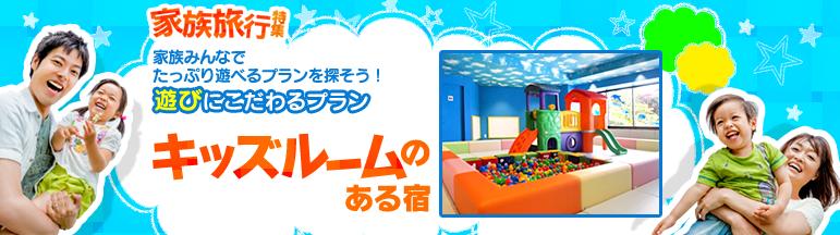 【家族旅行特集】遊びにこだわるプラン キッズルームのある宿