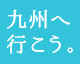 九州へ行こう。